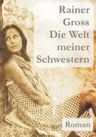Die Welt meiner Schwestern - Roman ebook by Rainer Gross