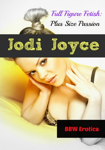 Full Figure Fetish - Plush Size Passion ebook by Jodi Joyce