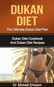Dukan Diet: The Ultimate Dukan Diet Plan: Dukan Diet Cookbook And Dukan Diet Recipes ebook by Dr. Michael Ericsson