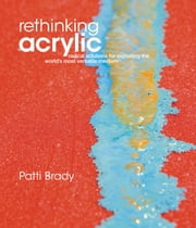 Rethinking Acrylic: Radical Solutions For Exploiting The World's Most Versatile Medium ebook by Patti Brady