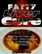 Fatty Liver Cure: Best Tips on Fatty Liver Treatment... Fatty Liver How To Reverse It Today! ebook by Stephanie Ridd