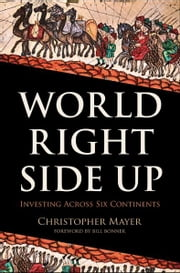 World Right Side Up - Investing Across Six Continents ebook by Christopher W. Mayer