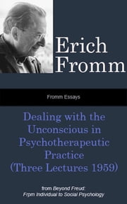 Fromm Essays: Dealing with the Unconscious in Psychotherapeutic Practice (Three Lectures 1959), From Beyond Freud: From Individual to Social Psychoanalysis ebook by Erich Fromm