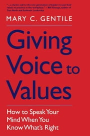Giving Voice to Values: How to Speak Your Mind When You Know What's Right ebook by Mary C. Gentile