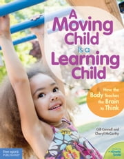 A Moving Child Is a Learning Child - How the Body Teaches the Brain to Think (Birth to Age 7) ebook by Gill Connell,Cheryl McCarthy
