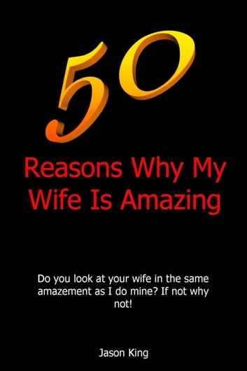50 Reasons Why My Wife Is Amazing EBook By Jason King