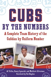 Cubs by the Numbers - A Complete Team History of the Chicago Cubs by Uniform Number ebook by Al Yellon,Kasey Ignarski,Matthew Silverman,Pat Hughes