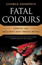 Fatal Colours: Towton 1461-England's Most Brutal Battle ebook by George Goodwin,David Starkey
