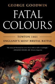 Fatal Colours: Towton 1461-England's Most Brutal Battle - Towton 1461—England's Most Brutal Battle ebook by George Goodwin,David Starkey