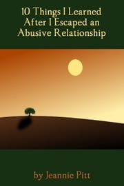 10 Things I Learned After I Escaped an Abusive Relationship ebook by Jeannie Pitt