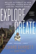 Explore/Create - My Life in Pursuit of New Frontiers, Hidden Worlds, and the Creative Spark ebook by David Fisher, Richard Garriott