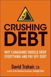 Crushing Debt - Why Canadians Should Drop Everything and Pay Off Debt ebook by David Trahair