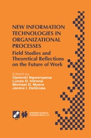 New Information Technologies in Organizational Processes - Field Studies and Theoretical Reflections on the Future of Work ebook by Ojelanki Ngwenyama,Lucas D. Introna,Janice DeGross,Michael MYERS