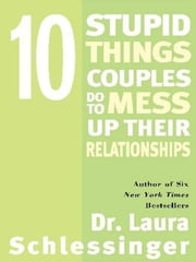 Ten Stupid Things Couples Do to Mess Up Their Relationships ebook by Dr. Laura Schlessinger