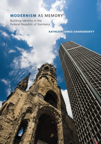 Modernism as Memory - Building Identity in the Federal Republic of Germany ebook by Kathleen James-Chakraborty