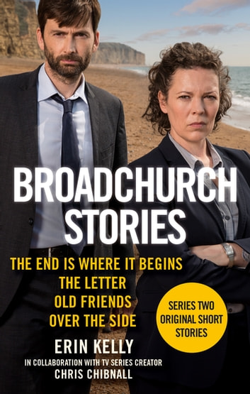Broadchurch Stories Volume 1 - The End is Where it Begins, The Letter, Old Friends, and Over the Site eBook by Erin Kelly,Chris Chibnall
