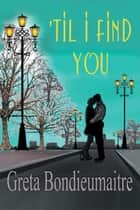 'Til I Find You ebook by Greta Bondieumaitre