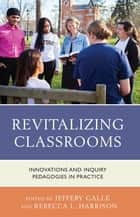 Revitalizing Classrooms - Innovations and Inquiry Pedagogies in Practice ebook by Rebecca L. Harrison, Jeffery Galle