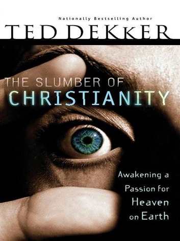 The Slumber of Christianity - Awakening a Passion for Heaven on Earth ebook by Ted Dekker
