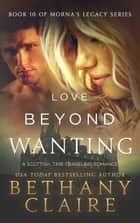 Love Beyond Wanting - A Scottish, Time Travel Romance ebook by Bethany Claire