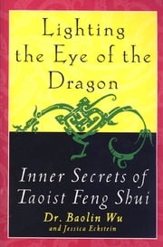 Lighting the Eye of the Dragon - Inner Secrets of Taoist Feng Shui ebook by Jessica Eckstein,Baolin Wu