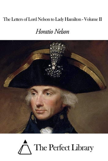The Letters of Lord Nelson to Lady Hamilton - Volume II ebook by Horatio Nelson
