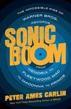 Sonic Boom - The Impossible Rise of Warner Bros. Records, from Hendrix to Fleetwood Mac to Madonna to Prince ebook by Peter Ames Carlin