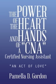 "THE POWER OF THE HEART AND HANDS OF A ""CNA""Certified Nursing Assistant - ""AN ACT OF LOVE"" ebook by Pamella D. Gordon"