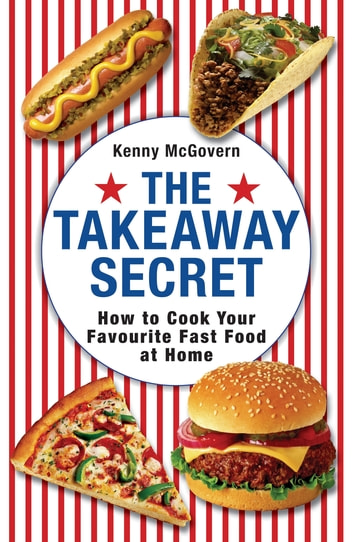 The Takeaway Secret - How to cook your favourite fast-food at home ebook by Kenny McGovern