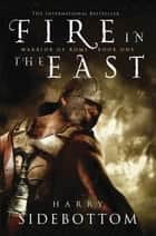 Fire in the East: Warrior of Rome: Book 1 ebook by Harry Sidebottom