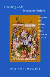Founding Gods, Inventing Nations - Conquest and Culture Myths from Antiquity to Islam ebook by William F. McCants