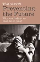Preventing the Future: Why was Ireland so poor for so long? ebook by Tom Garvin