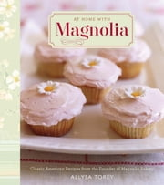 At Home with Magnolia - Classic American Recipes from the Founder of Magnolia Bakery ebook by Allysa Torey