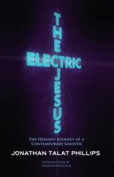 The Electric Jesus - The Healing Journey of a Contemporary Gnostic ebook by Jonathan Talat Phillips