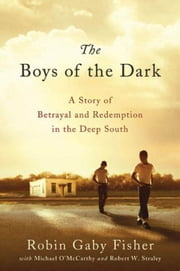 The Boys of the Dark - A Story of Betrayal and Redemption in the Deep South ebook by Robin Gaby Fisher,Michael O'McCarthy,Robert W. Straley