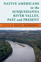Native Americans in the Susquehanna River Valley, Past and Present ebook by David J. Minderhout
