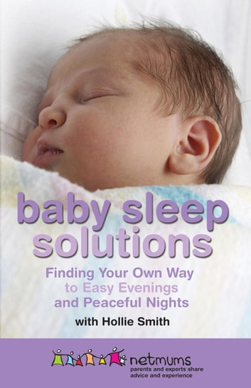 Baby Sleep Solutions - Finding Your Own Way to Easy Evenings and Peaceful Nights ebook by Netmums,Hollie Smith