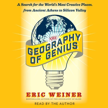The Geography of Genius - A Search for the World's Most Creative Places from Ancient Athens to Silicon Valley audiobook by Eric Weiner