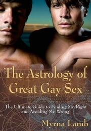 The Astrology of Great Gay Sex - The Ultimate Guide to Finding Mr. Right and Avoiding Mr. Wrong ebook by Lamb, Myrna