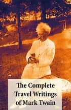 The Complete Travel Writings of Mark Twain - The Innocents Abroad + Roughing It + A Tramp Abroad + Following the Equator + Some Rambling Notes of an Idle Excursion ebook by
