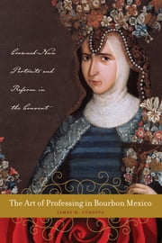 The Art of Professing in Bourbon Mexico - Crowned-Nun Portraits and Reform in the Convent ebook by James M. Córdova
