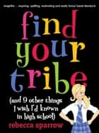 Find Your Tribe (and 9 Other Things I Wish I'd Known in High School) ebook by Rebecca Sparrow