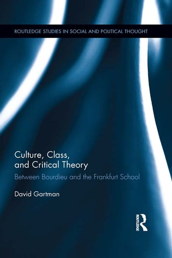 Culture, Class, and Critical Theory - Between Bourdieu and the Frankfurt School ebook by David Gartman
