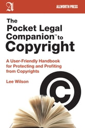 The Pocket Legal Companion to Copyright - A User-Friendly Handbook for Protecting and Profiting from Copyrights ebook by Lee Wilson