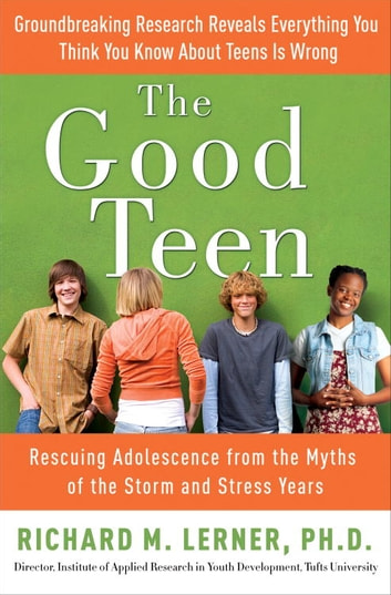 The Good Teen - Rescuing Adolescence from the Myths of the Storm and Stress Years ebook by Richard M. Lerner, PH.D
