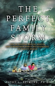 The Perfect Family Storm - Tips to Restore Mental Health and Strengthen Family Relationships in Today's World ebook by Cathy L. Reimers, PH.D.