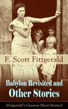 Babylon Revisited and Other Stories (Fitzgerald's Greatest Short Stories) - A Collection of short stories from the author of The Great Gatsby, The Side of Paradise, Tender Is the Night, The Beautiful and Damned, The Curious Case of Benjamin Button and many other notable works ebook by F. Scott Fitzgerald