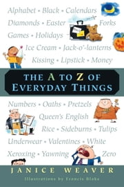 The A to Z of Everyday Things ebook by Janice Weaver,Francis Blake