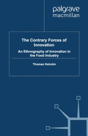 The Contrary Forces of Innovation - An Ethnography of Innovation in the Food Industry ebook by T. Hoholm