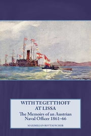 With Tegetthoff at Lissa - The Memoirs of an Austrian Naval Officer 1861-66 ebook by Maximilian Rottauscher